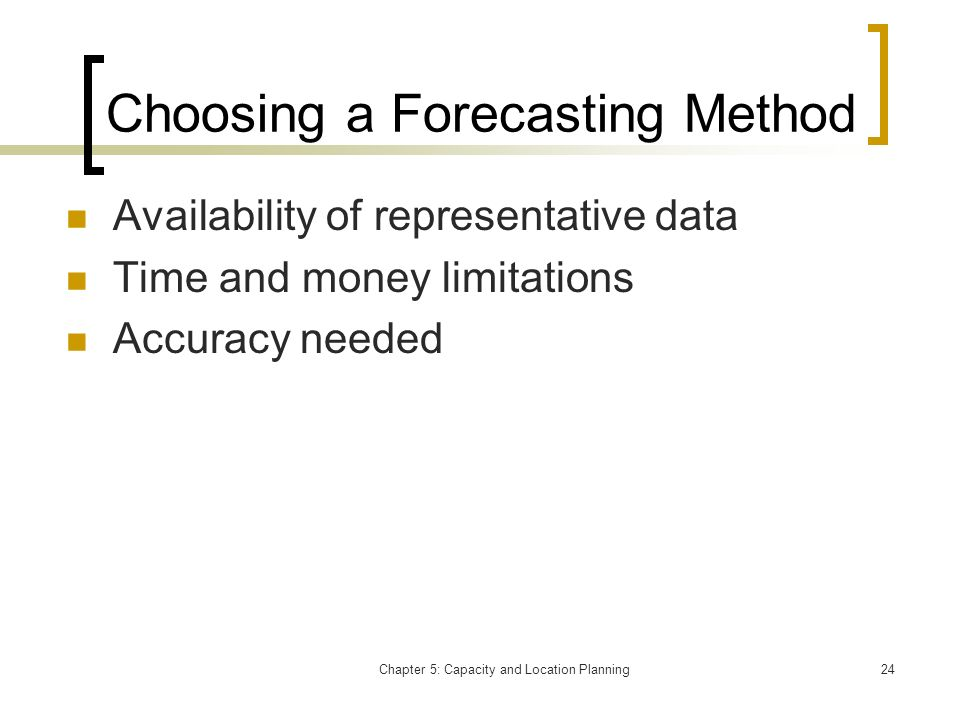 Chapter 5: Capacity and Location Planning24 Choosing a Forecasting Method Availability of representative data Time and money limitations Accuracy need