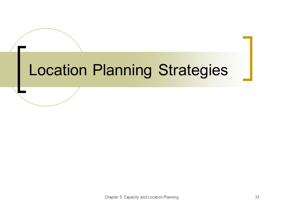 Chapter 5: Capacity and Location Planning33 Location Planning Strategies