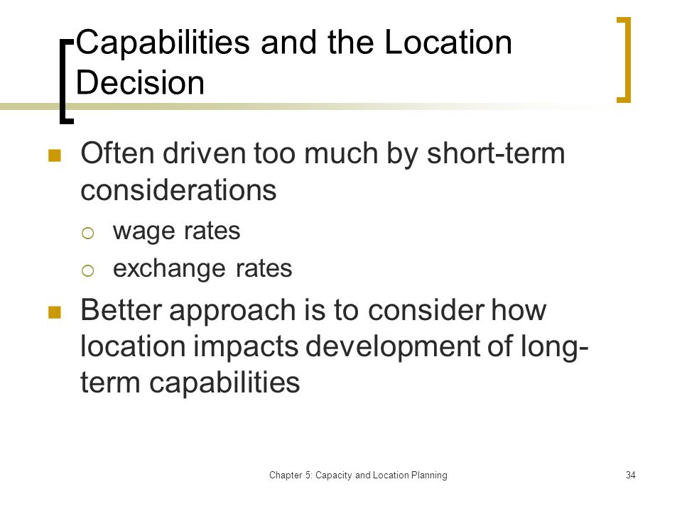 Chapter 5: Capacity and Location Planning34 Capabilities and the Location Decision Often driven too much by short-term considerations wage rates excha