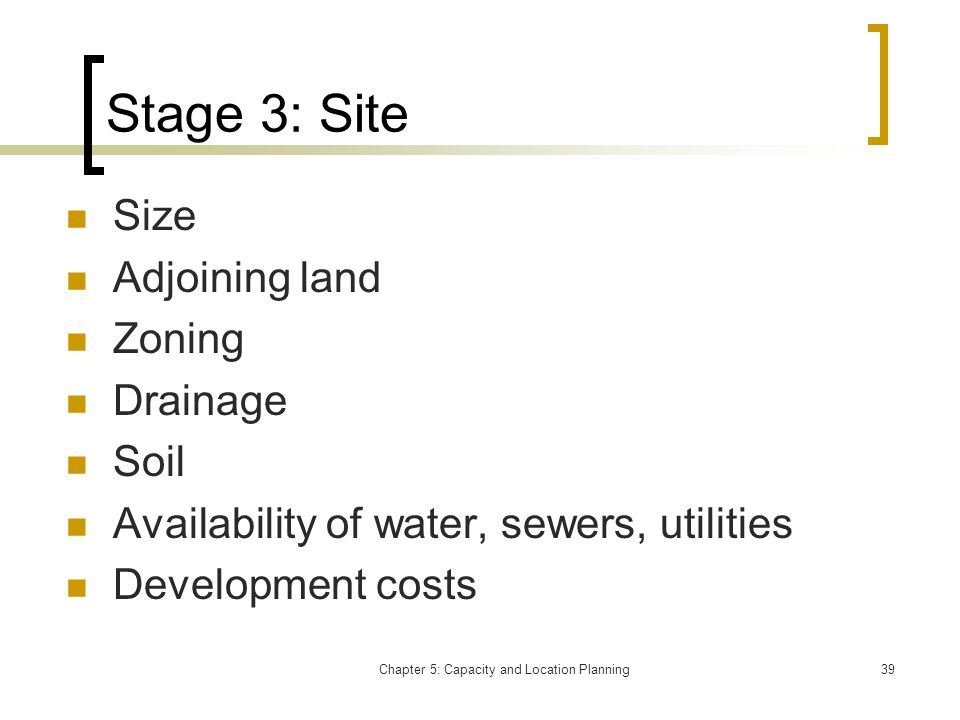 Chapter 5: Capacity and Location Planning39 Stage 3: Site Size Adjoining land Zoning Drainage Soil Availability of water, sewers, utilities Developmen