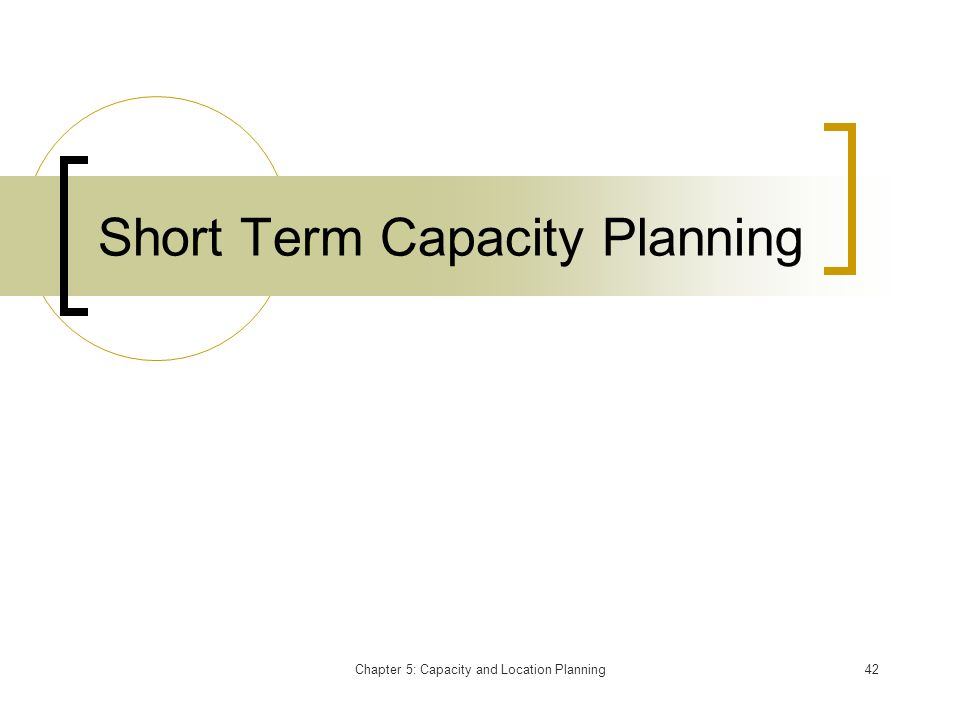 Chapter 5: Capacity and Location Planning42 Short Term Capacity Planning