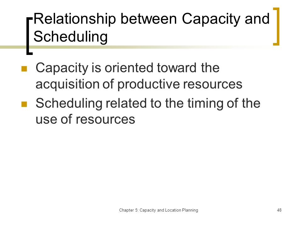 Chapter 5: Capacity and Location Planning48 Relationship between Capacity and Scheduling Capacity is oriented toward the acquisition of productive res