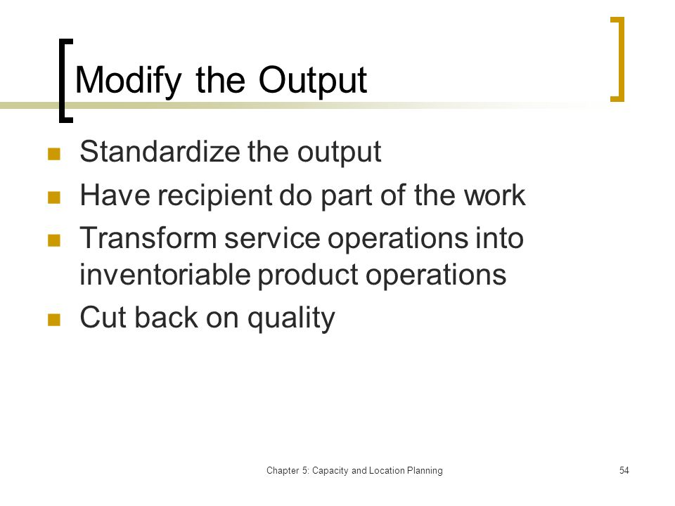Chapter 5: Capacity and Location Planning54 Modify the Output Standardize the output Have recipient do part of the work Transform service operations i