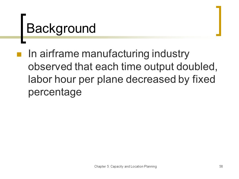 Chapter 5: Capacity and Location Planning58 Background In airframe manufacturing industry observed that each time output doubled, labor hour per plane