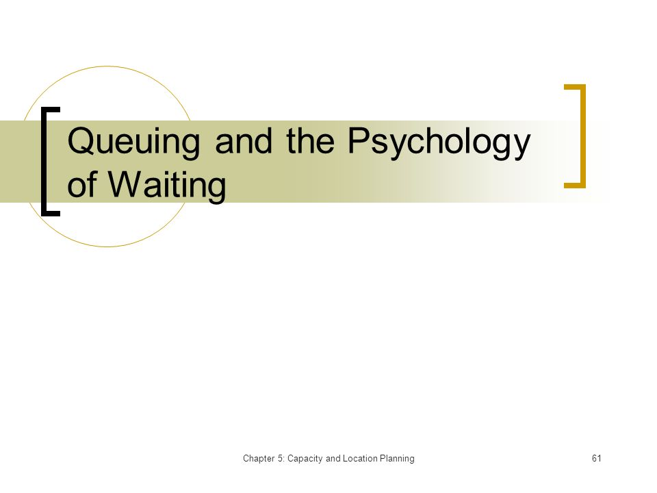 Chapter 5: Capacity and Location Planning61 Queuing and the Psychology of Waiting