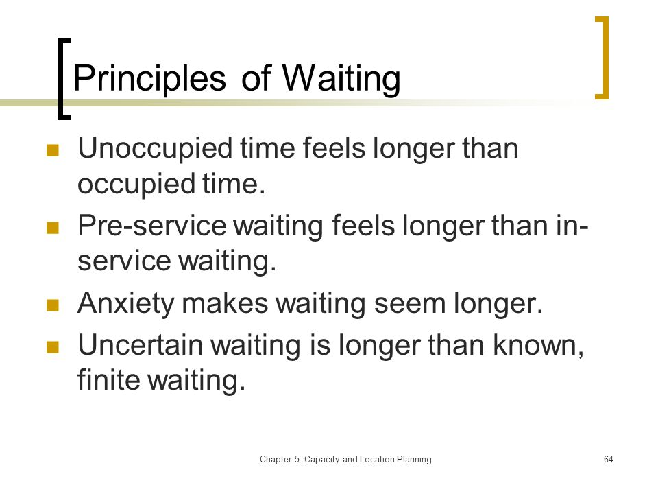 Chapter 5: Capacity and Location Planning64 Principles of Waiting Unoccupied time feels longer than occupied time. Pre-service waiting feels longer th