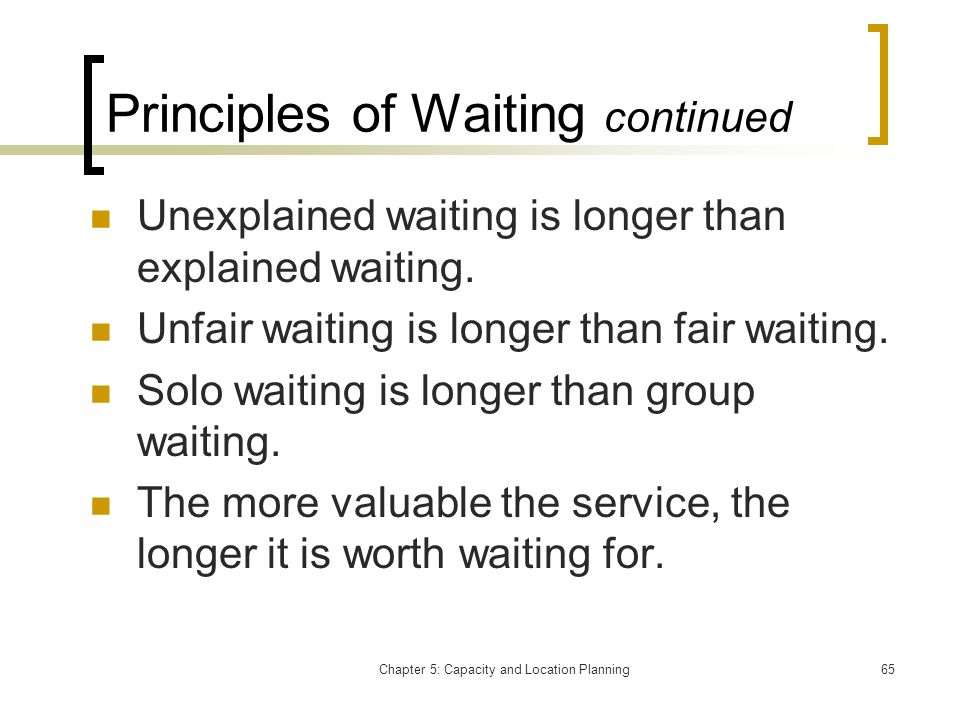 Chapter 5: Capacity and Location Planning65 Principles of Waiting continued Unexplained waiting is longer than explained waiting. Unfair waiting is lo