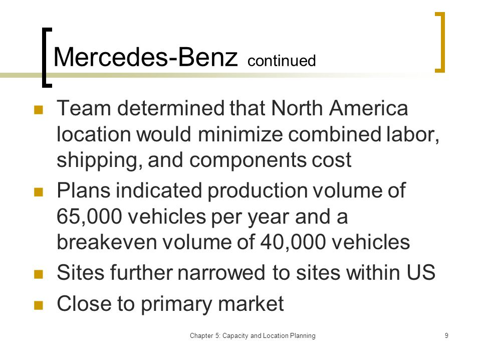 Chapter 5: Capacity and Location Planning9 Mercedes-Benz continued Team determined that North America location would minimize combined labor, shipping