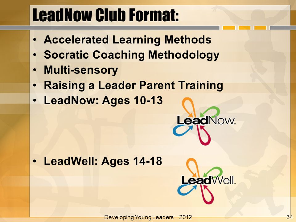 LeadNow Club Format: Accelerated Learning Methods Socratic Coaching Methodology Multi-sensory Raising a Leader Parent Training LeadNow: Ages LeadWell: Ages Developing Young Leaders 2012 Alan E.