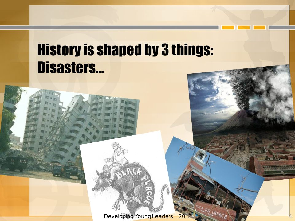 History is shaped by 3 things: Disasters… Developing Young Leaders 2012 Alan E. Nelson, EdD 4