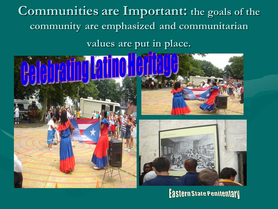 Communities are Important : the goals of the community are emphasized and communitarian values are put in place.
