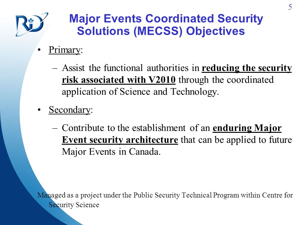 5 Major Events Coordinated Security Solutions (MECSS) Objectives Primary: –Assist the functional authorities in reducing the security risk associated with V2010 through the coordinated application of Science and Technology.