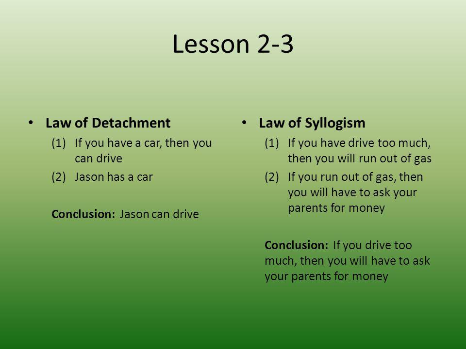 Lesson 2-3 Law of Detachment (1)If you have a car, then you can drive (2)Jason has a car Conclusion: Jason can drive Law of Syllogism (1)If you have d