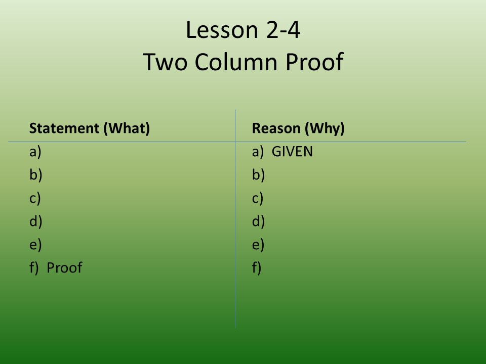 Lesson 2-4 Two Column Proof Statement (What) a) b) c) d) e) f) Proof Reason (Why) a) GIVEN b) c) d) e) f)