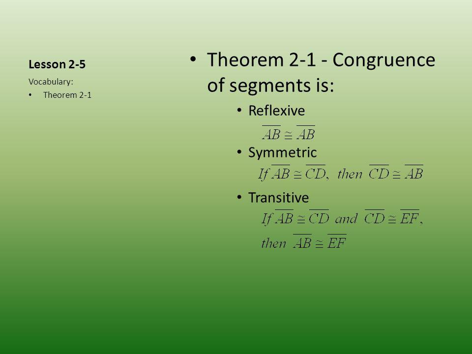 Lesson 2-5 Theorem 2-1 - Congruence of segments is: Reflexive Symmetric Transitive Vocabulary: Theorem 2-1