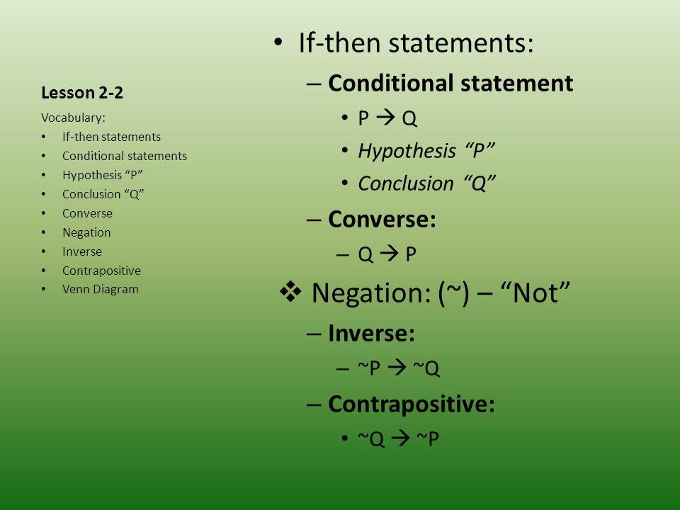 Lesson 2-2 If-then statements: – Conditional statement P Q Hypothesis P Conclusion Q – Converse: – Q P Negation: (~) – Not – Inverse: – ~P ~Q – Contra