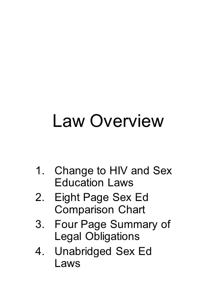 Law Overview 1.Change to HIV and Sex Education Laws 2.Eight Page Sex Ed Comparison Chart 3.Four Page Summary of Legal Obligations 4.Unabridged Sex Ed Laws