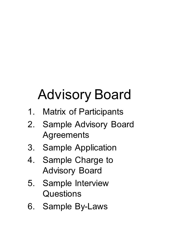 Advisory Board 1.Matrix of Participants 2.Sample Advisory Board Agreements 3.Sample Application 4.Sample Charge to Advisory Board 5.Sample Interview Questions 6.Sample By-Laws