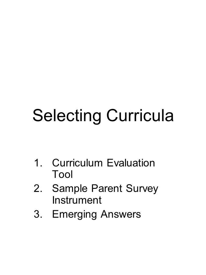 Selecting Curricula 1.Curriculum Evaluation Tool 2.Sample Parent Survey Instrument 3.Emerging Answers