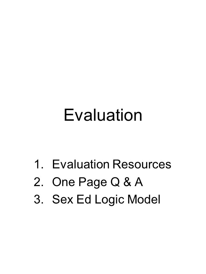 Evaluation 1.Evaluation Resources 2.One Page Q & A 3.Sex Ed Logic Model