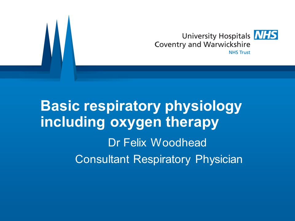 Basic respiratory physiology including oxygen therapy Dr Felix Woodhead Consultant Respiratory Physician