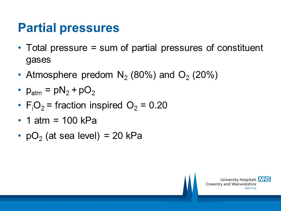 Partial pressures Total pressure = sum of partial pressures of constituent gases Atmosphere predom N 2 (80%) and O 2 (20%) p atm = pN 2 + pO 2 F i O 2