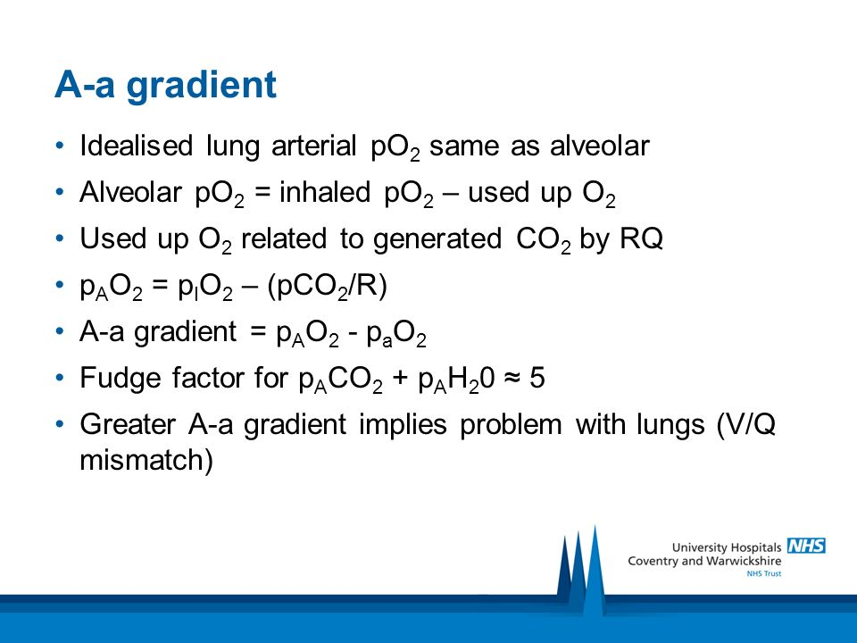 A-a gradient Idealised lung arterial pO 2 same as alveolar Alveolar pO 2 = inhaled pO 2 – used up O 2 Used up O 2 related to generated CO 2 by RQ p A