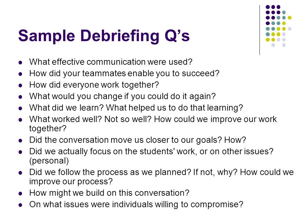Sample Debriefing Qs What effective communication were used? How did your teammates enable you to succeed? How did everyone work together? What would