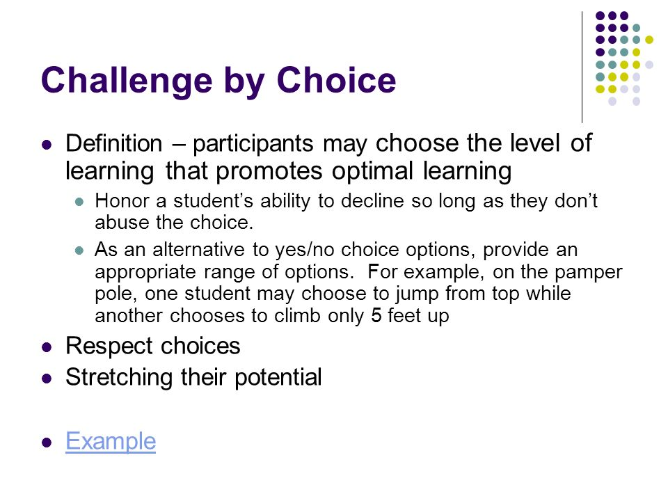 Challenge by Choice Definition – participants may choose the level of learning that promotes optimal learning Honor a students ability to decline so l