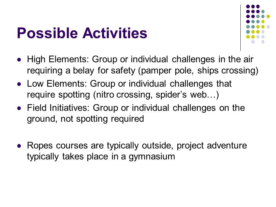 Possible Activities High Elements: Group or individual challenges in the air requiring a belay for safety (pamper pole, ships crossing) Low Elements: