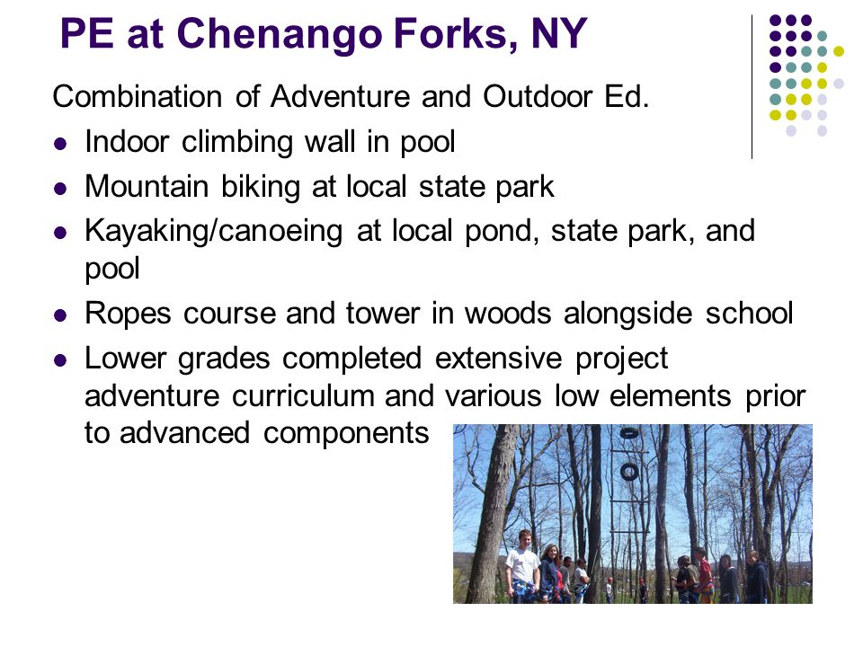 PE at Chenango Forks, NY Combination of Adventure and Outdoor Ed. Indoor climbing wall in pool Mountain biking at local state park Kayaking/canoeing a