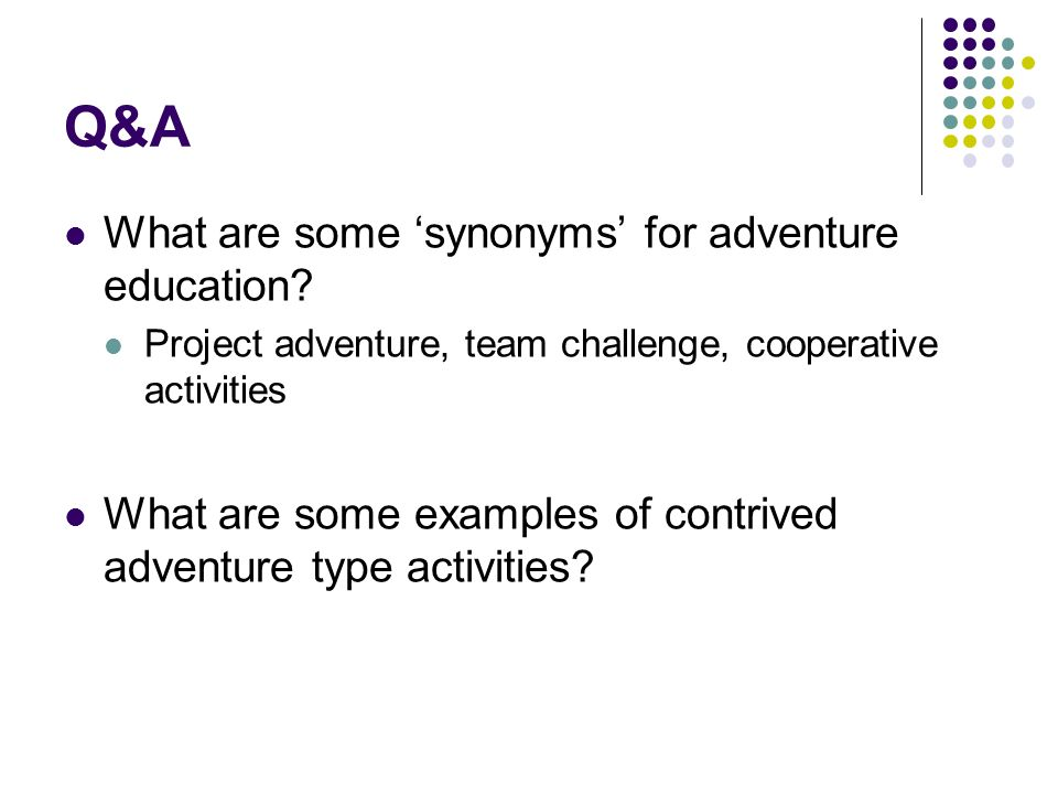 Q&A What are some synonyms for adventure education? Project adventure, team challenge, cooperative activities What are some examples of contrived adve