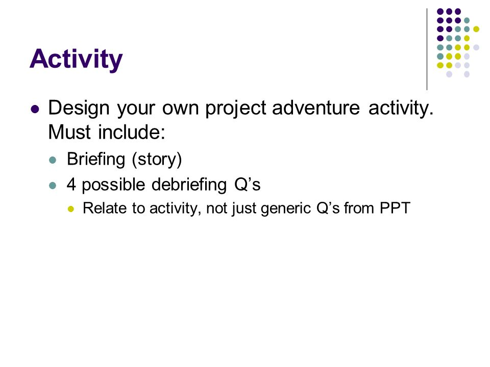 Activity Design your own project adventure activity. Must include: Briefing (story) 4 possible debriefing Qs Relate to activity, not just generic Qs f