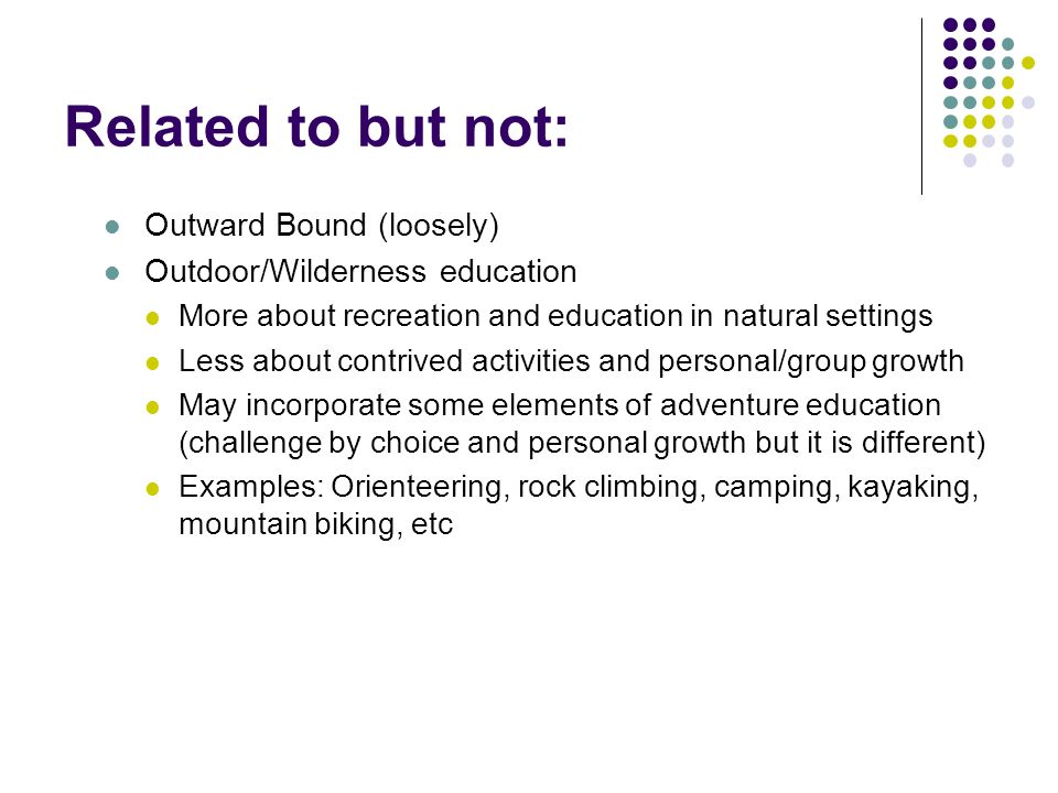 Related to but not: Outward Bound (loosely) Outdoor/Wilderness education More about recreation and education in natural settings Less about contrived