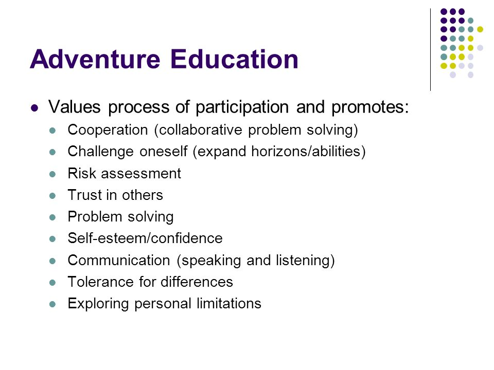 Adventure Education Values process of participation and promotes: Cooperation (collaborative problem solving) Challenge oneself (expand horizons/abili