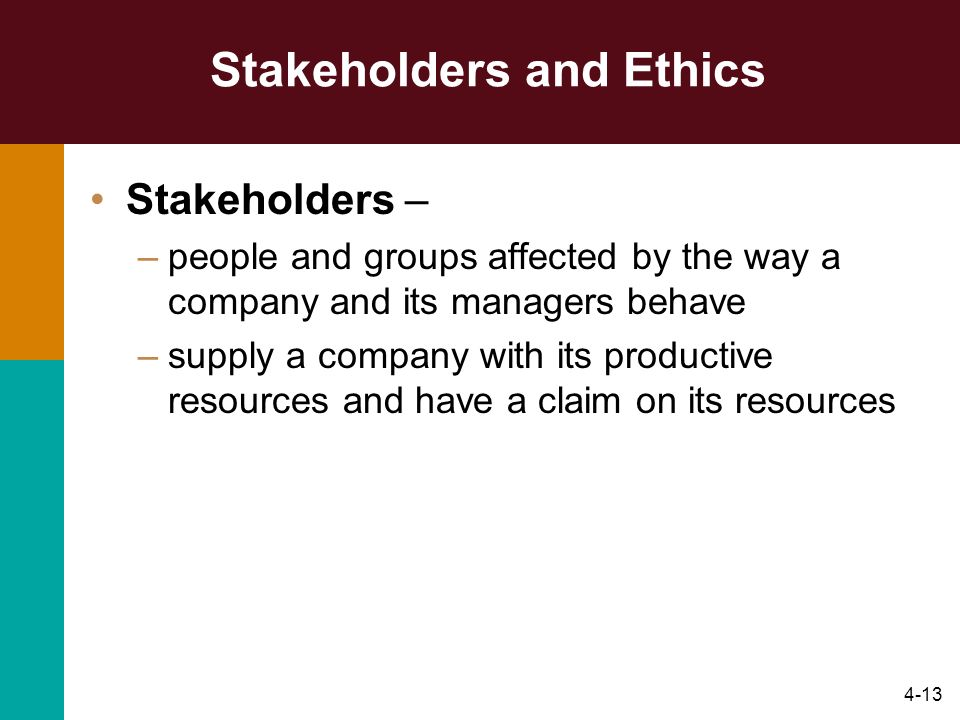 4-13 Stakeholders and Ethics Stakeholders – –people and groups affected by the way a company and its managers behave –supply a company with its produc