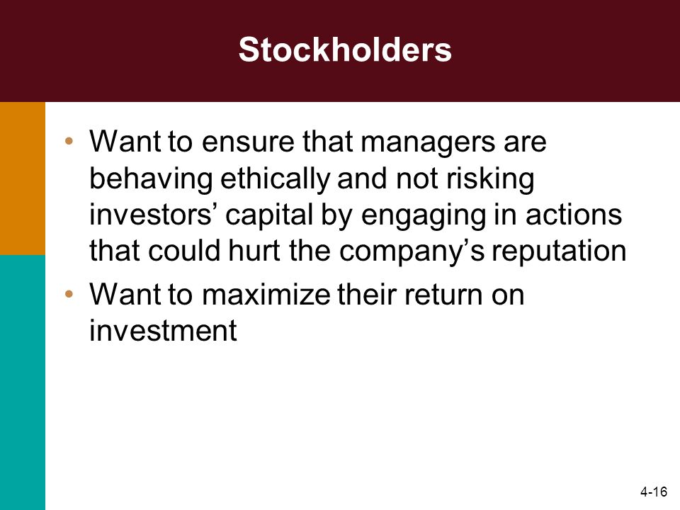 4-16 Stockholders Want to ensure that managers are behaving ethically and not risking investors capital by engaging in actions that could hurt the com