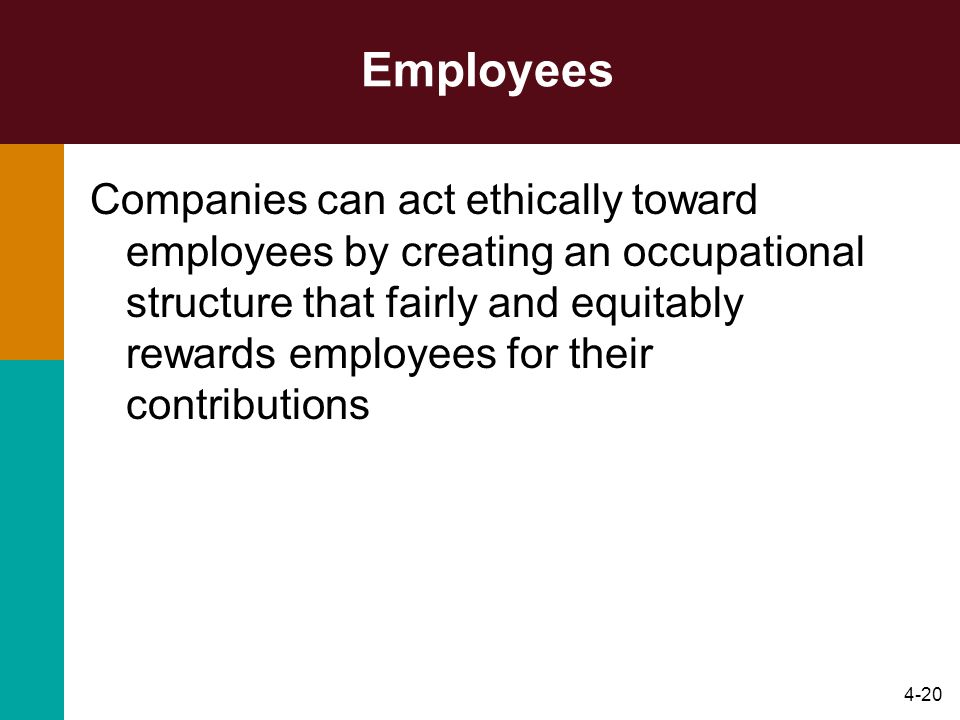 4-20 Employees Companies can act ethically toward employees by creating an occupational structure that fairly and equitably rewards employees for thei