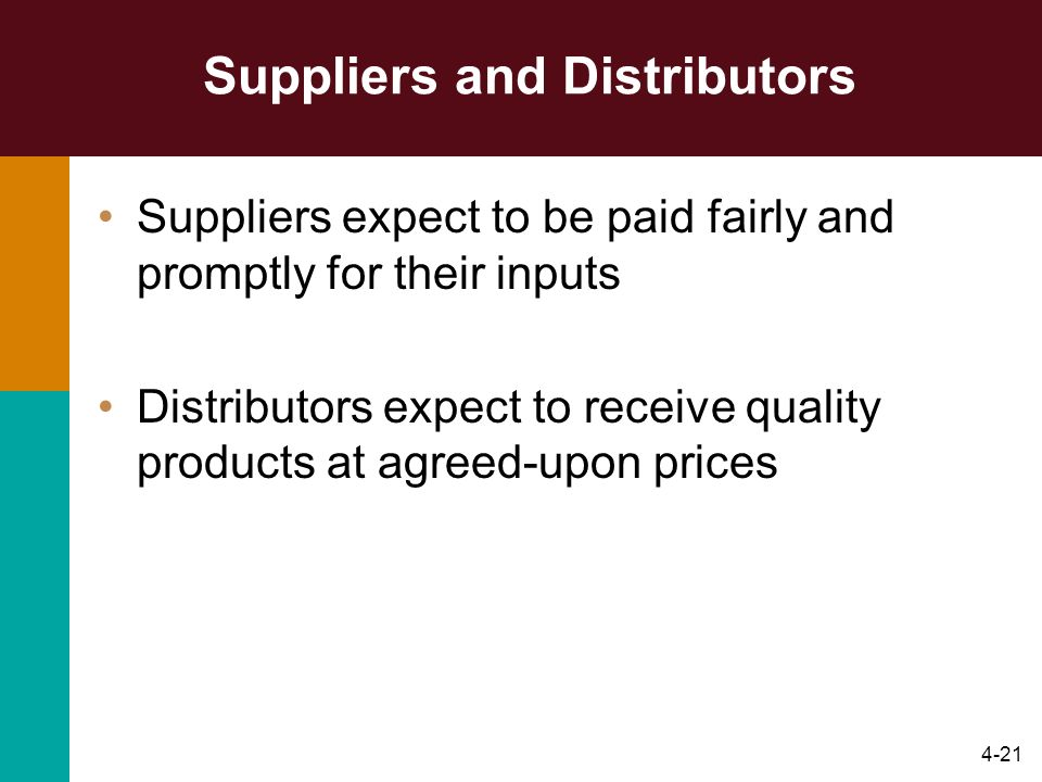 4-21 Suppliers and Distributors Suppliers expect to be paid fairly and promptly for their inputs Distributors expect to receive quality products at ag