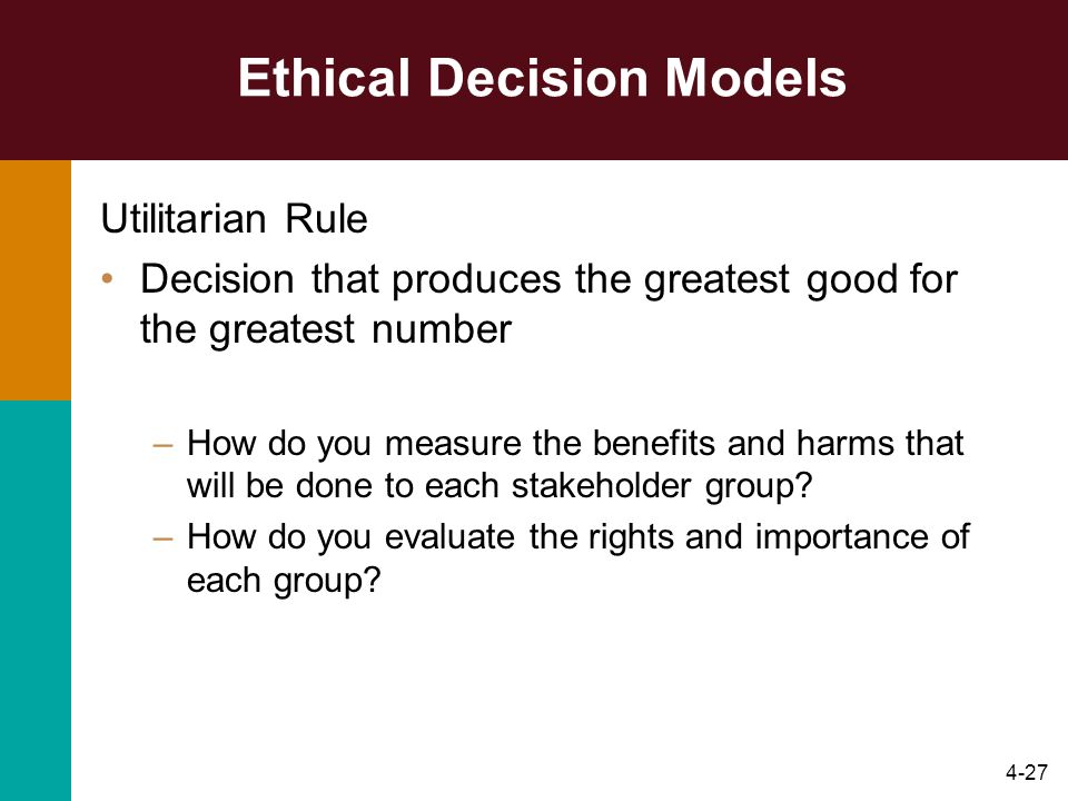 4-27 Ethical Decision Models Utilitarian Rule Decision that produces the greatest good for the greatest number –How do you measure the benefits and ha