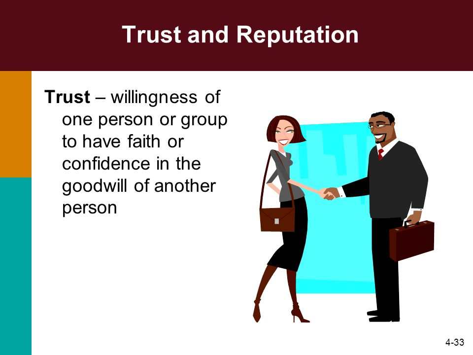 4-33 Trust and Reputation Trust – willingness of one person or group to have faith or confidence in the goodwill of another person