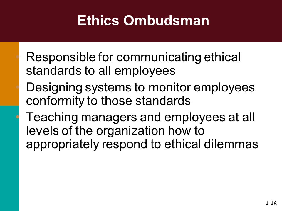 4-48 Ethics Ombudsman Responsible for communicating ethical standards to all employees Designing systems to monitor employees conformity to those stan