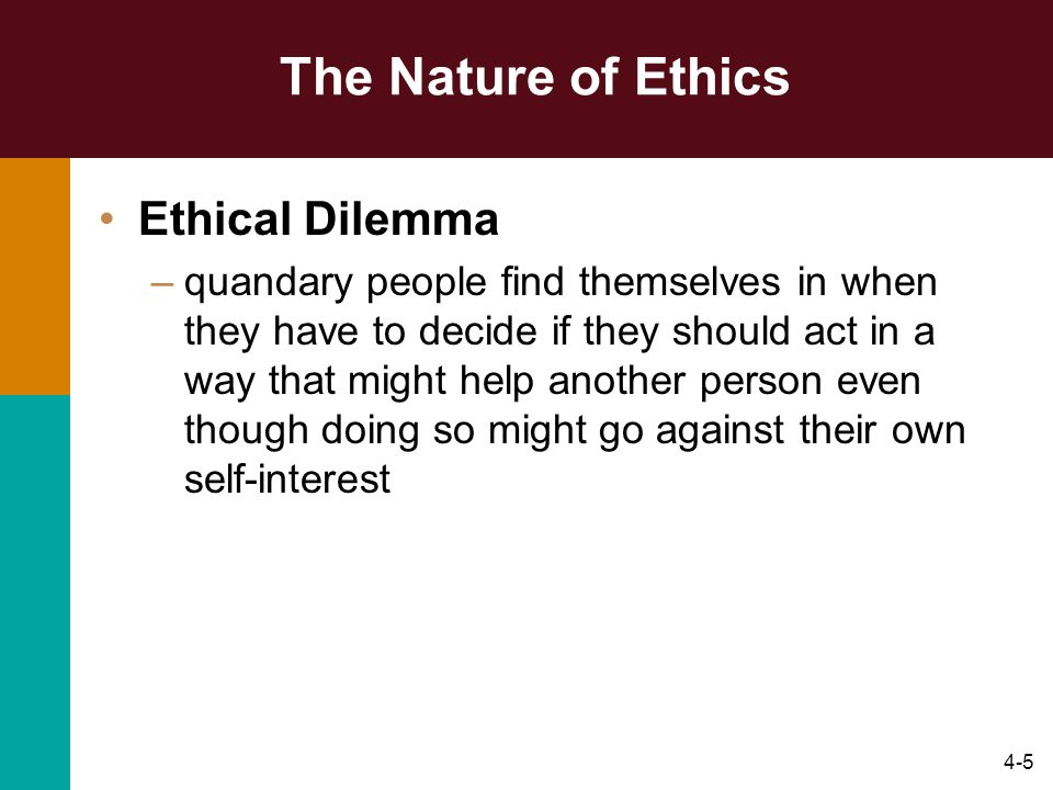 4-5 The Nature of Ethics Ethical Dilemma –quandary people find themselves in when they have to decide if they should act in a way that might help anot