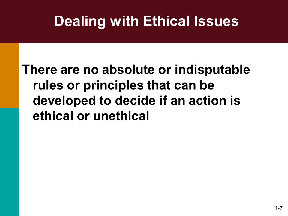 4-7 Dealing with Ethical Issues There are no absolute or indisputable rules or principles that can be developed to decide if an action is ethical or u