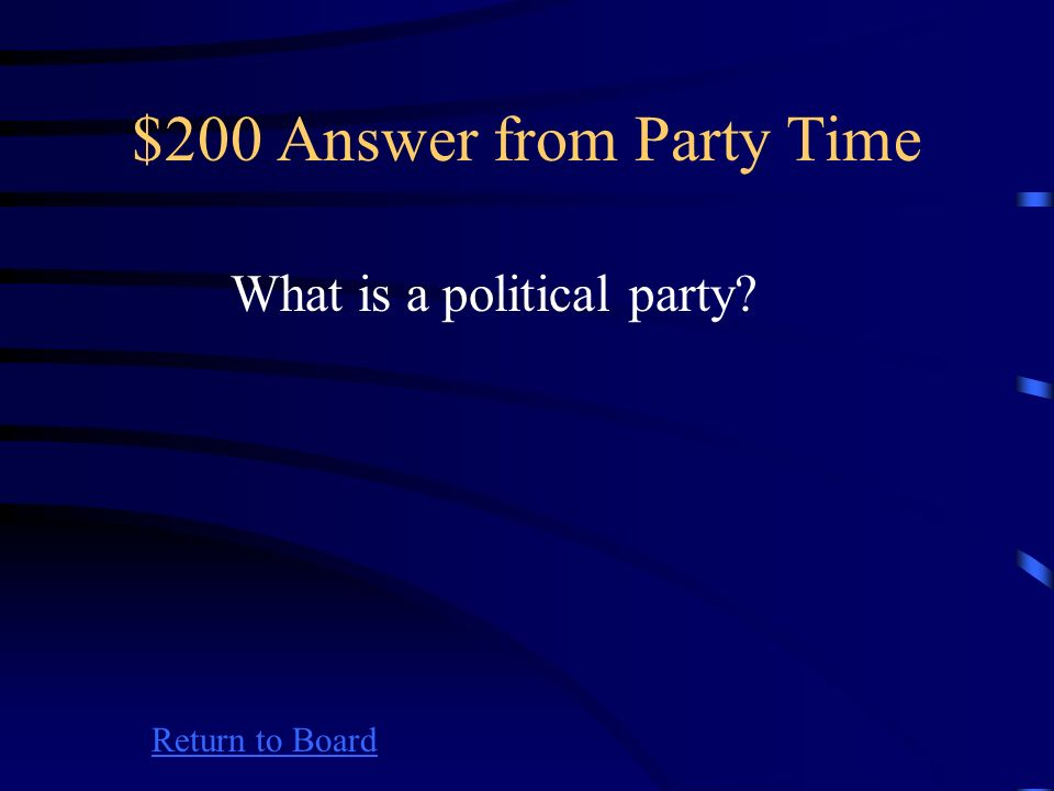 $200 Question from Party Time Return to Board A group of people joined together on the basis of common principles, who seek to control government
