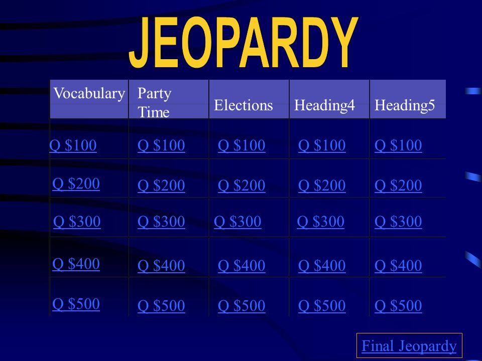 VocabularyParty Time ElectionsHeading4 Heading5 Q $100 Q $200 Q $300 Q $400 Q $500 Q $100 Q $200 Q $300 Q $400 Q $500 Final Jeopardy