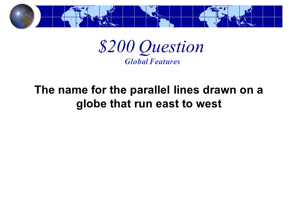 $200 Question Global Features The name for the parallel lines drawn on a globe that run east to west