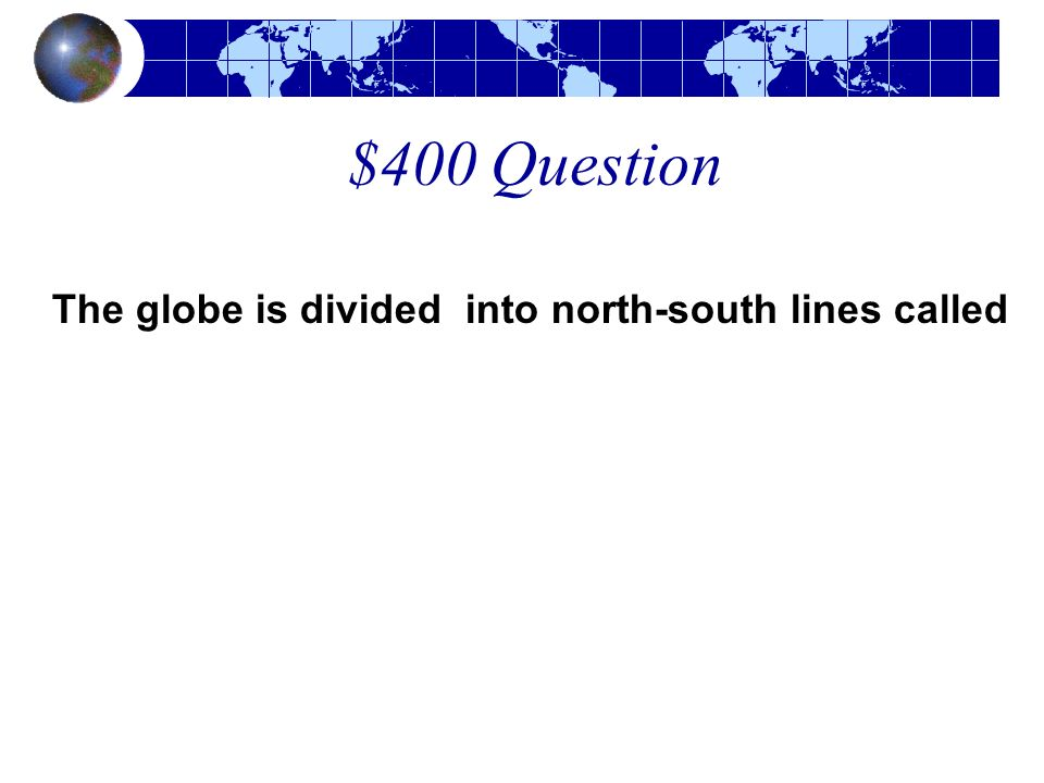 $400 Question The globe is divided into north-south lines called