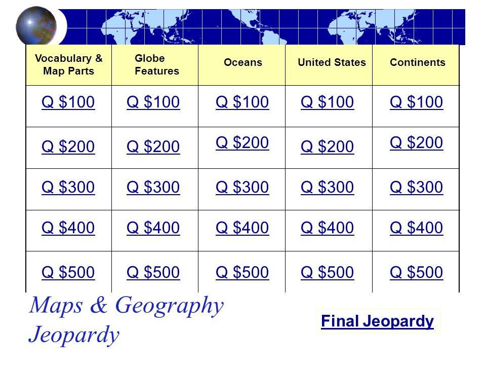 Maps & Geography Jeopardy Vocabulary & Map Parts Oceans Q $100 Q $200 Q $300 Q $400 Q $500 Q $100 Q $200 Q $300 Q $400 Q $500 Final Jeopardy United St