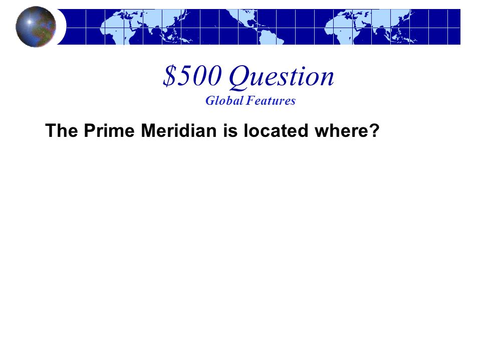 $500 Question Global Features The Prime Meridian is located where?